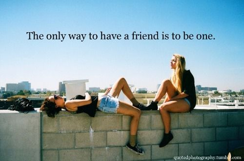 Be a good friend=)