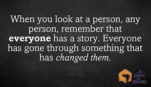 When you look at the person,any person,remember that everyone has a story.Everyone has gone through something that has changet him