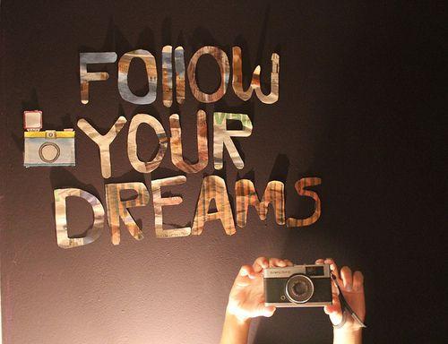 Follow your dreams < 3 ;*